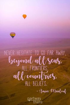 15 Travel Quotes – Never hesitate to go far away, beyond all seas, all frontiers, all countries, all beliefs.