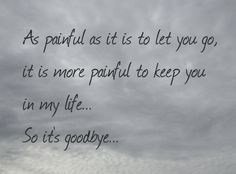As painful as it is to let you go, it is more painful to keep you in my life... So it's goodbye my love