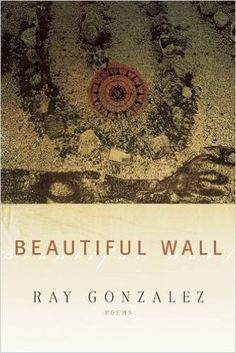 González, Ray. Beautiful Wall: Poems. Rochester: BOA Editions, Ltd., 2015.