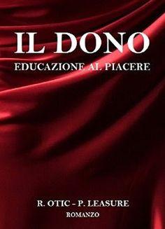 Il dono,educazione al piacere, R. Otic, P. Leasure, #italianselfpublishing  #ecensione, #romanceerotico   Sognando tra le Righe: IL DONO Educazione al piacere    R.Otic e P. Leasu...