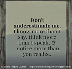 Don't underestimate me. I know more than I say, think more than I speak, and…