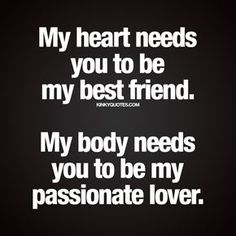 """""""My heart needs you to be my best friend. My body needs you to be my passionate lover."""" #good #relationship www.kinkyquotes.com"""