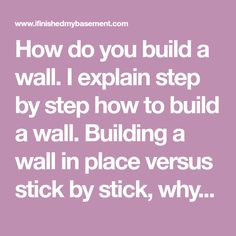 How do you build a wall. I explain step by step how to build a wall. Building a wall in place versus stick by stick, why one is clearly better.