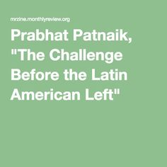 "Prabhat Patnaik, ""The Challenge Before the Latin American Left"""