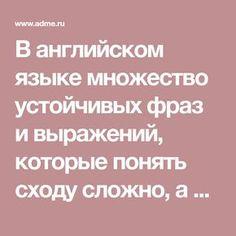В английском языке множество устойчивых фраз и выражений, которые понять сходу сложно, а знать надо.