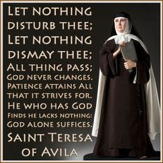 Let nothing disturb thee; let nothing dismay thee - St. Teresa of Avila