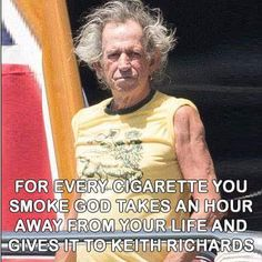 For every cigarette you smoke God takes an hour away form your life and gives it to Keith Richards.