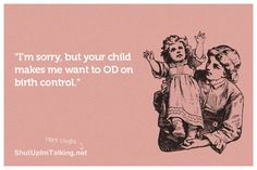 SOOOO TRUE!!! Man i have too many bad babies in my life that makes me want to reconsider having children lol!! :)