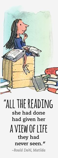"""""""All the reading she had done had given her a view of life they had never seen."""" A gorgeous quote in Matilda by Roald Dahl."""