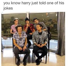 Niall: Where does he get these jokes? Louis: Really lad? Liam: Wow, just wow. Zayn: So...many... jokes... Harry: What a great joke!