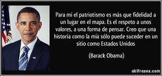 Para mí el patriotismo es más que fidelidad a un lugar en el mapa. Es el respeto a unos valores, a una forma de pensar. Creo que una historia como la mía sólo puede suceder en un sitio como Estados Unidos (Barack Obama)