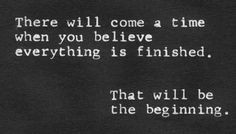 there will come a time when you believe everything is finished. That will be the beginning. ❤️