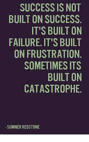 The only time I've ever found success in life thus far was through what I thought was failure or catastrophe.