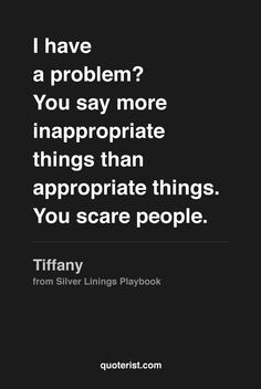 I have a problem? You say more inappropriate things than appropriate things. You scare people. - Tiffany from #SilverLiningsPlaybook. #moviequotes #movies