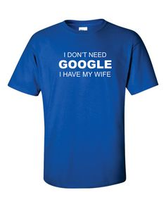 Dad Shirt I Don't Need GOOGLE i HAVE My WIFE T-shirt by gulftees