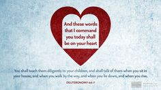 """""""And these words that I command you today shall be on your heart. You shall teach them diligently to your children, and shall talk of them when you sit in your house, and when you walk by the way, and when you lie down, and when you rise."""" Deuteronomy 6:6-7"""
