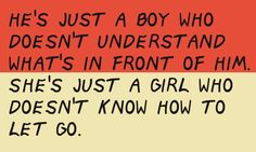 He's just a boy who doesn't understand what's in front of him She's just a girl who doesn't know how to let go. quote