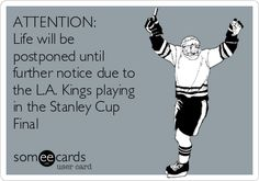 ATTENTION: Life will bepostponed untilfurther notice due to the L.A. Kings playing in the Stanley Cup Final