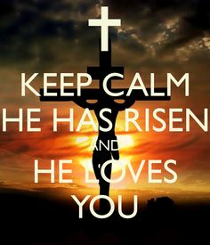KEEP CALM HE HAS RISEN AND HE LOVES YOU - KEEP CALM AND CARRY ON ...