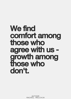Truths #294: We find comfort among those who agree with us, growth among those who don't. - Rachel Wolchin