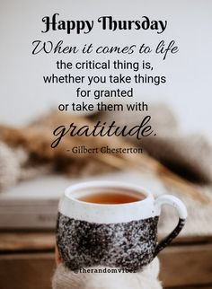 """Happy Thursday! """"When it comes to life the critical thing is, whether you take things for granted or take them with gratitude."""" - Gilbert Chesterton #Thursdayquotes #Thursdaymorningquotes #Thursdaysayings #Thursdaypositivequotes #Thursdaypictures #Thursdayimages #Happythursdayquotes #Thursdaymorningwishes #Goodmorningquotes #Morningquotes #Goodmorningsayings #Morningimages #Morningpictures #Positiveenergy #Inspirationalquote #Dailyquote #Everydayquote #Instaquotes #Quotes #therandomvibez Thursday Morning Quotes, Good Morning Happy Thursday, Happy Thursday Quotes, Good Morning Quotes, Motivational Quotes For Love, Wise Quotes, Positive Quotes, Inspirational Quotes, Blessed Quotes"""