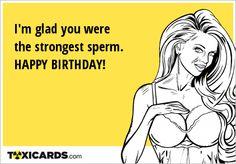 I'm glad you were the strongest sperm. HAPPY BIRTHDAY!