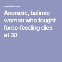 Anorexic, bulimic woman who fought force-feeding dies at 30
