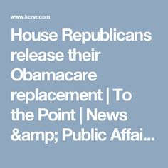 House Republicans release their Obamacare replacement   To the Point   News & Public Affairs Radio Program   KCRW   KCRW