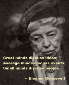 Great minds discuss ideas; Average minds discuss events; Small minds discuss…                                                                                                                                                                                 More