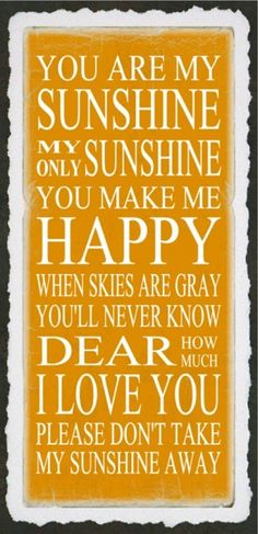 You are my sunshine, my only sunshine. You make me happy when skies are gray. You'll never know dear, how much I love you Please don't take my sunshine away You Make Me Happy, Love You, Just For You, My Love, Quotes To Live By, Me Quotes, Personalized Picture Frames, Sing To Me, Think