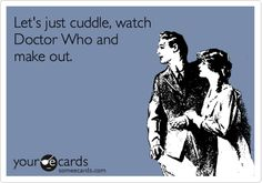 Let's just cuddle, watch Doctor Who and make out.