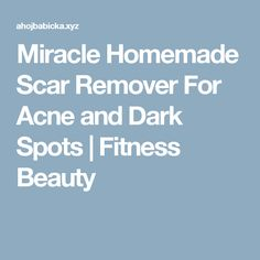 Miracle Homemade Scar Remover For Acne and Dark Spots  |  Fitness Beauty