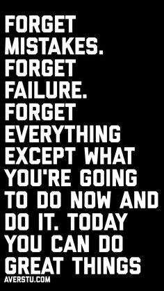 1200 Motivational Quotes (Part - The Ultimate Inspirational Life Quotes - Forget mistakes. Forget everything except what you're going to do now and do it. Now Quotes, I Love You Quotes For Him, Motivational Quotes For Life, Wise Quotes, Inspiring Quotes About Life, Quotable Quotes, Words Quotes, Quotes To Live By, Positive Quotes