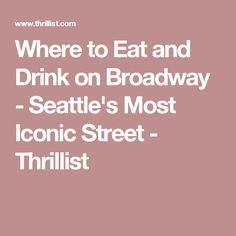 Where to Eat and Drink on Broadway - Seattle's Most Iconic Street - Thrillist