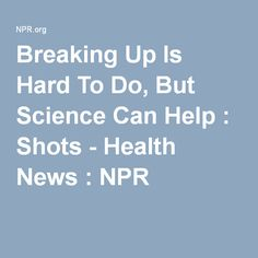 Breaking Up Is Hard To Do, But Science Can Help : Shots - Health News : NPR
