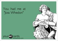 If I were ever crazy enough to start dating again, a shared love of Joss Whedon is a must! Joss Whedon, Firefly Serenity, Nerd Love, Buffy The Vampire Slayer, Geek Out, E Cards, Story Of My Life, Nerdy, Pop Culture