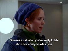"Miranda: ""Give me a call when you're ready to talk about something besides men.""   Season 2 episode 1 ""Take Me Out to the Ballgame"""