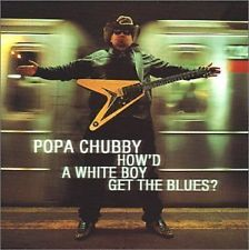 POPA CHUBBY - How'd a White Boy Get.. Blues - CD ** Brand New **