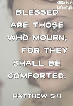 """Matthew 5:4 (ESV)  4 """"Blessed are those who mourn, for they shall be comforted."""