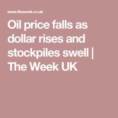 Oil price falls as dollar rises and stockpiles swell | The Week UK
