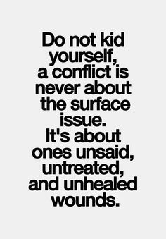 Do not kid yourself, a conflict is never about the surface issue. It's about ones unsaid, untreated and unhealed wounds.