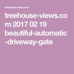 treehouse-views.com 2017 02 19 beautiful-automatic-driveway-gate