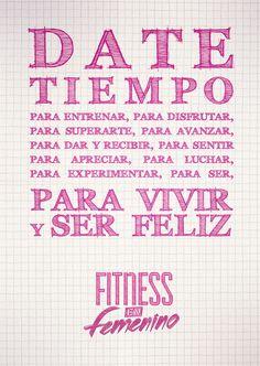 Date tiempo para entrenar, para disfrutar, para superarte, para avanzar, para dar y recibir, para sentir, para apreciar, para luchar, para experimentar, para ser, para vivir y ser feliz. Fitness en femenino