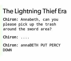 Annabeth would just be like, but Chiron, you told me to pick up the trash. What's wrong? And Chiron would be like, you know what, just leave the trash there. I'll get someone to do it later. Annabeth, Ok *chucks Percy over her shoulder and walks off*