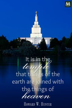 """""""It is in the temple that things of the earth are joined with the things of heaven."""" — Howard W. Hunter 