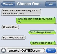 Other - Chosen Onewho r u?  Someone changed the names in my phoneWhat did they change my name to?  Chosen OneDon't change it back.  BUT WHO R U?  !  ?  !  I'm the chosen one.