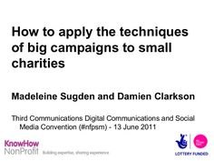 How small charities can apply the techniques of big campaigns - Slideshare by KnowHow NonProfit