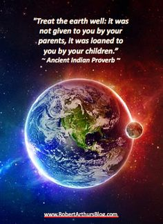 """Treat the earth well: it was not given to you by your parents, it was loaned to you by your children."" ~ Ancient Indian Proverb"
