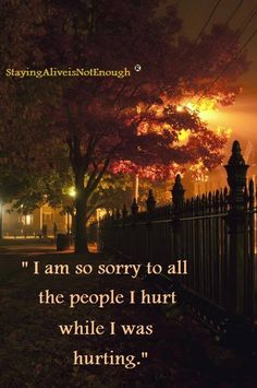 I am so sorry to all the people I hurt while I was hurting. from StayingAliveIsNotEnough