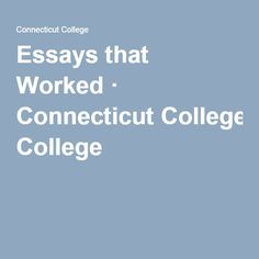 essays that worked connecticut college the college essay essays that worked connecticut college the college essay